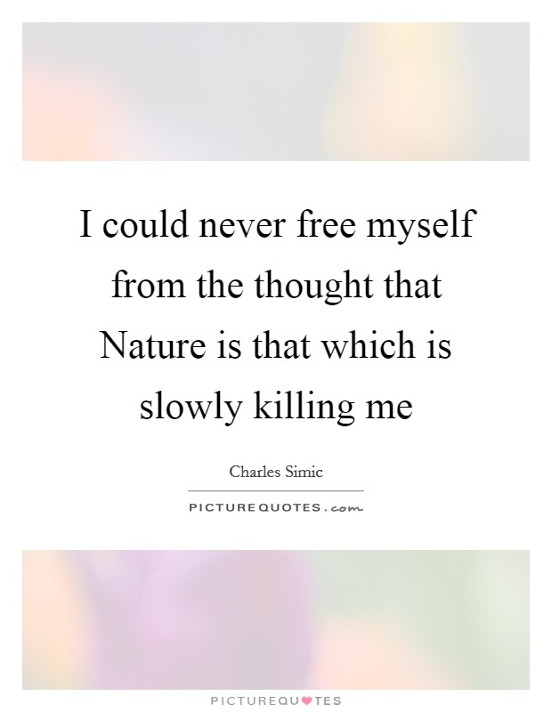 I could never free myself from the thought that Nature is that which is slowly killing me Picture Quote #1