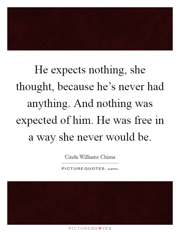 He expects nothing, she thought, because he's never had anything. And nothing was expected of him. He was free in a way she never would be. Picture Quote #1