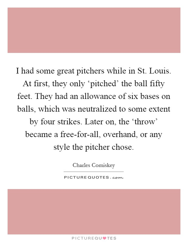 I had some great pitchers while in St. Louis. At first, they only 'pitched' the ball fifty feet. They had an allowance of six bases on balls, which was neutralized to some extent by four strikes. Later on, the 'throw' became a free-for-all, overhand, or any style the pitcher chose Picture Quote #1