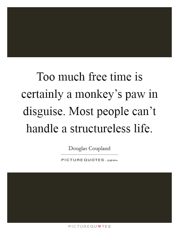 Too much free time is certainly a monkey's paw in disguise. Most people can't handle a structureless life Picture Quote #1