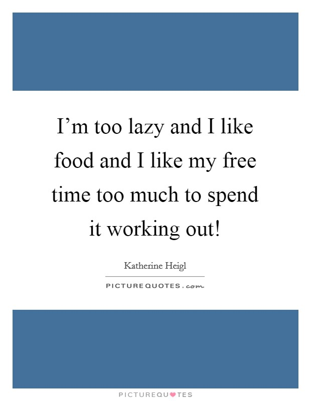 I'm too lazy and I like food and I like my free time too much to spend it working out! Picture Quote #1