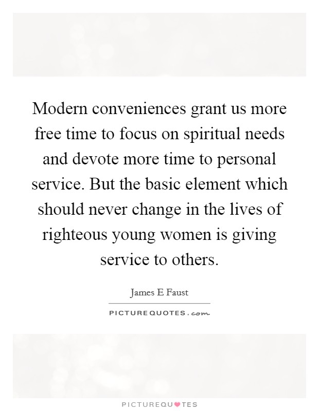 Modern conveniences grant us more free time to focus on spiritual needs and devote more time to personal service. But the basic element which should never change in the lives of righteous young women is giving service to others Picture Quote #1