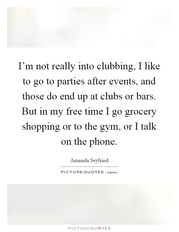 I'm not really into clubbing, I like to go to parties after events, and those do end up at clubs or bars. But in my free time I go grocery shopping or to the gym, or I talk on the phone Picture Quote #1