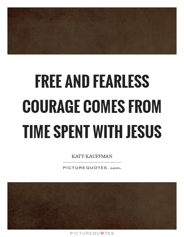 Free and fearless courage comes from time spent with Jesus Picture Quote #1