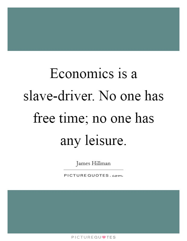 Economics is a slave-driver. No one has free time; no one has any leisure Picture Quote #1