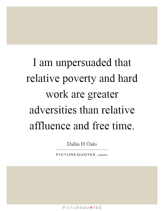 I am unpersuaded that relative poverty and hard work are greater adversities than relative affluence and free time Picture Quote #1