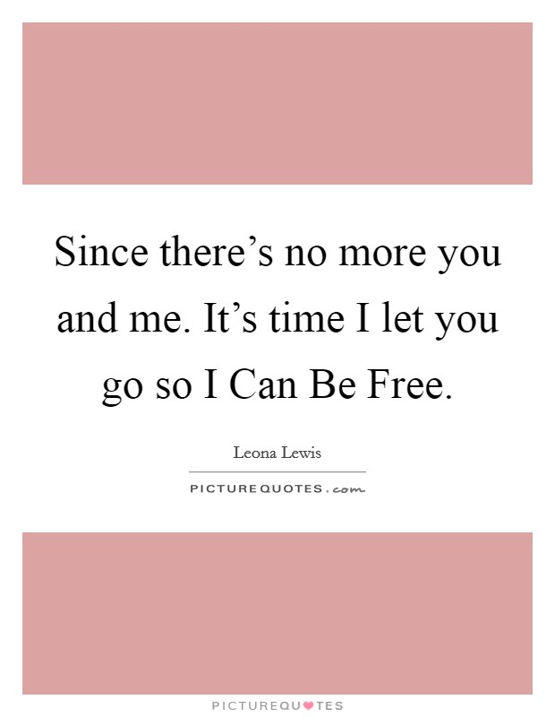 Since there's no more you and me. It's time I let you go so I Can Be Free Picture Quote #1