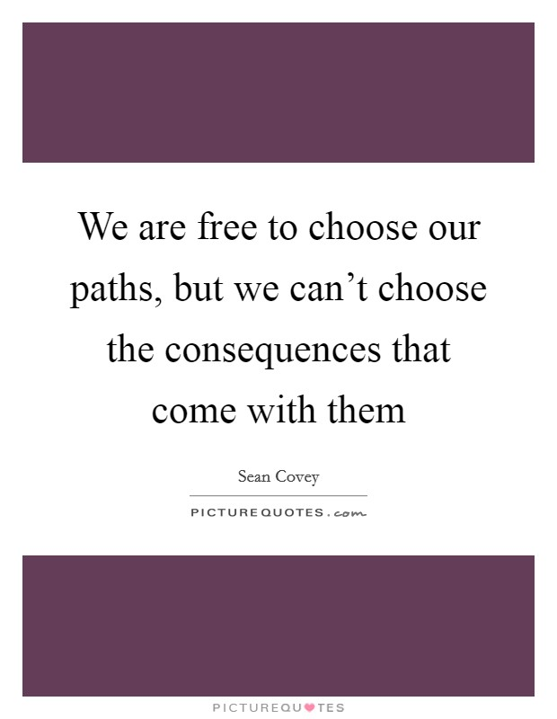 We are free to choose our paths, but we can't choose the consequences that come with them Picture Quote #1