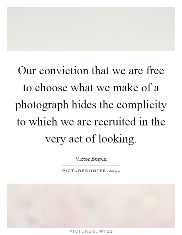 Our conviction that we are free to choose what we make of a photograph hides the complicity to which we are recruited in the very act of looking Picture Quote #1