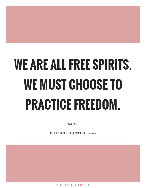 We are all free spirits. We must choose to practice freedom Picture Quote #1