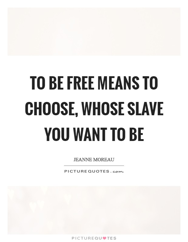 To be free means to choose, whose slave you want to be Picture Quote #1