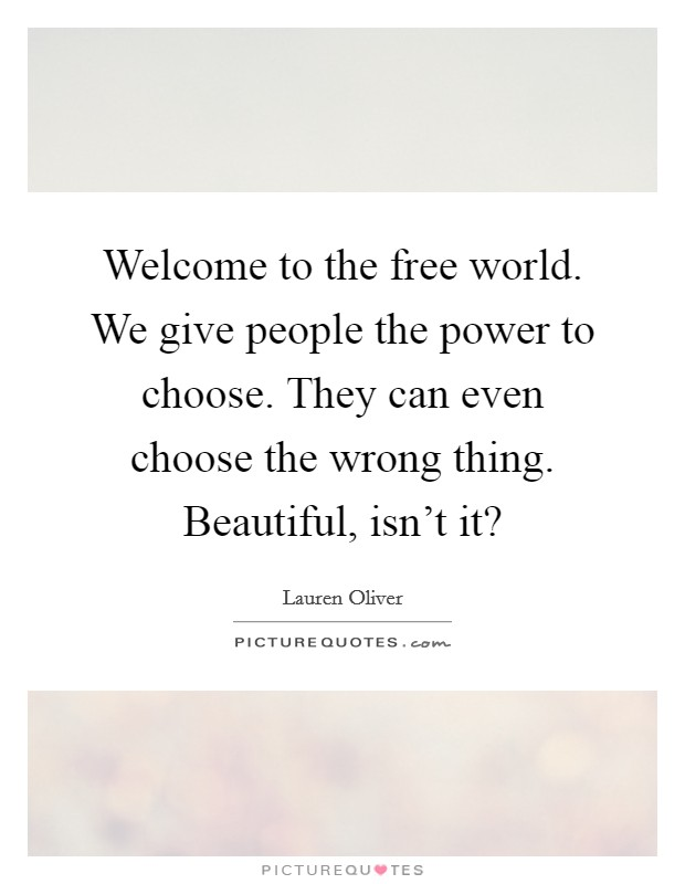 Welcome to the free world. We give people the power to choose. They can even choose the wrong thing. Beautiful, isn't it? Picture Quote #1
