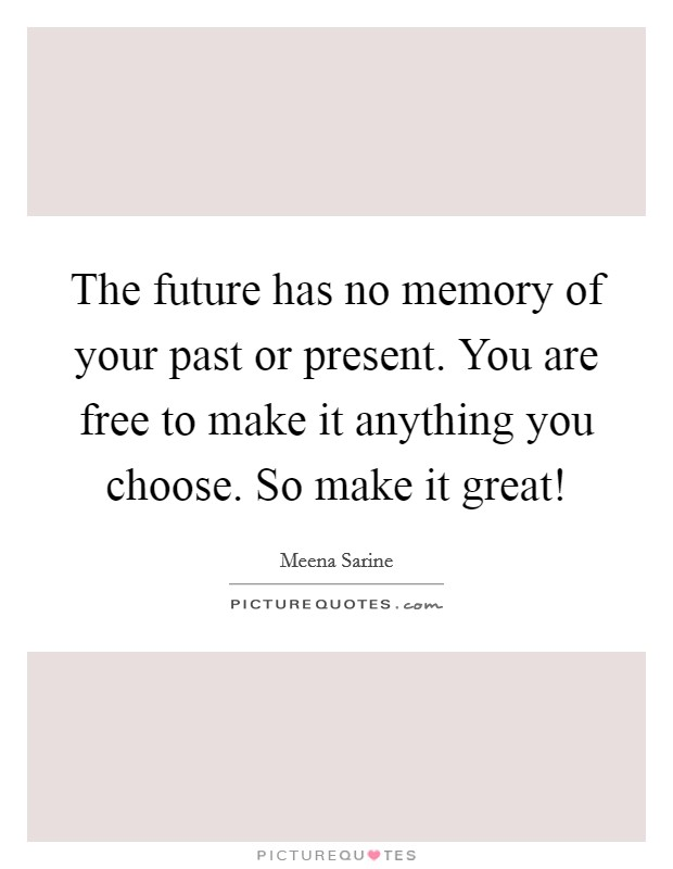 The future has no memory of your past or present. You are free to make it anything you choose. So make it great! Picture Quote #1
