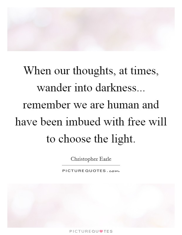 When our thoughts, at times, wander into darkness... remember we are human and have been imbued with free will to choose the light Picture Quote #1