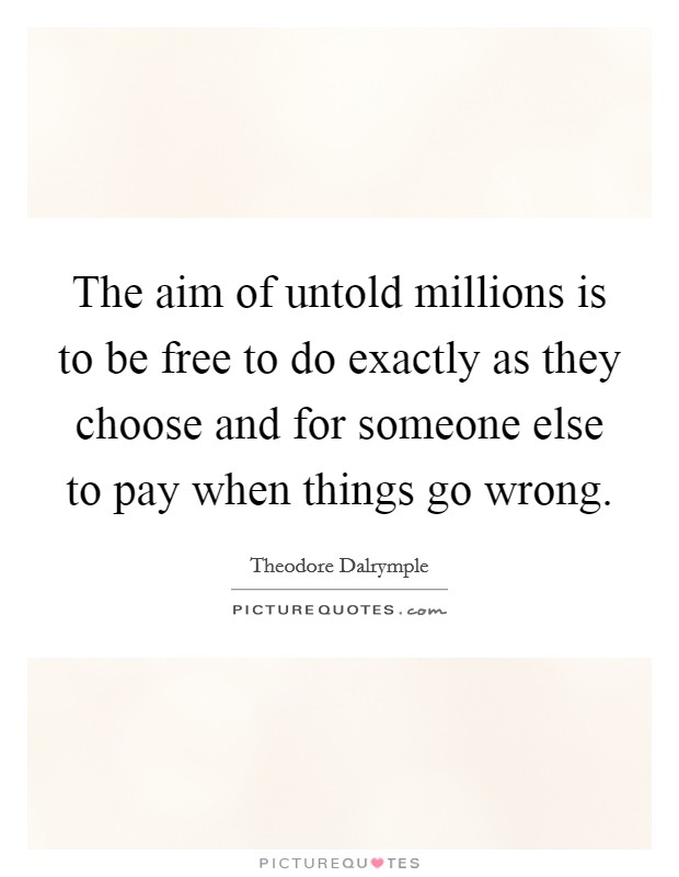 The aim of untold millions is to be free to do exactly as they choose and for someone else to pay when things go wrong Picture Quote #1