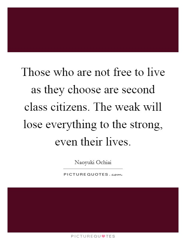 Those who are not free to live as they choose are second class citizens. The weak will lose everything to the strong, even their lives Picture Quote #1