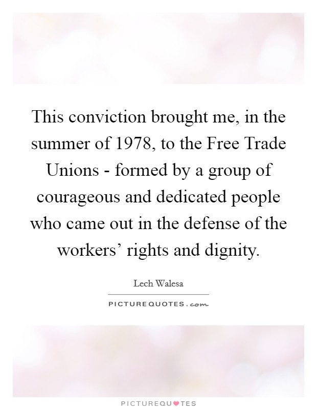 This conviction brought me, in the summer of 1978, to the Free Trade Unions - formed by a group of courageous and dedicated people who came out in the defense of the workers' rights and dignity Picture Quote #1