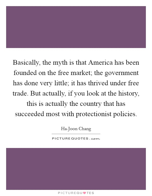 Basically, the myth is that America has been founded on the free market; the government has done very little; it has thrived under free trade. But actually, if you look at the history, this is actually the country that has succeeded most with protectionist policies Picture Quote #1