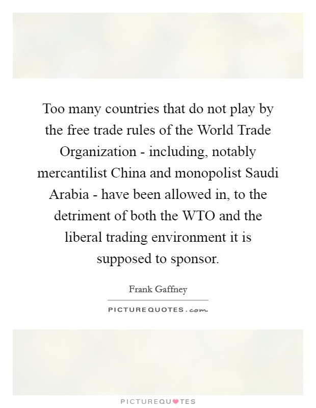 Too many countries that do not play by the free trade rules of the World Trade Organization - including, notably mercantilist China and monopolist Saudi Arabia - have been allowed in, to the detriment of both the WTO and the liberal trading environment it is supposed to sponsor Picture Quote #1