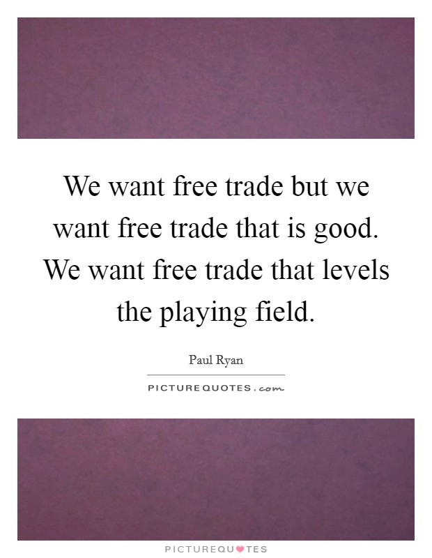 We want free trade but we want free trade that is good. We want free trade that levels the playing field Picture Quote #1