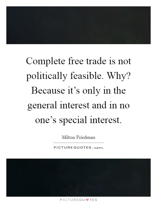 Complete free trade is not politically feasible. Why? Because it's only in the general interest and in no one's special interest Picture Quote #1