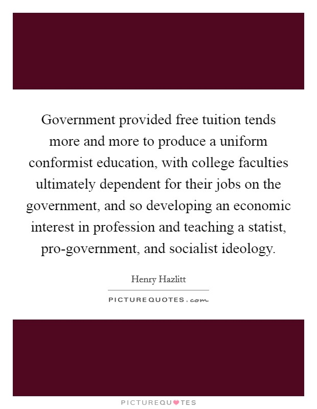 Government provided free tuition tends more and more to produce a uniform conformist education, with college faculties ultimately dependent for their jobs on the government, and so developing an economic interest in profession and teaching a statist, pro-government, and socialist ideology Picture Quote #1