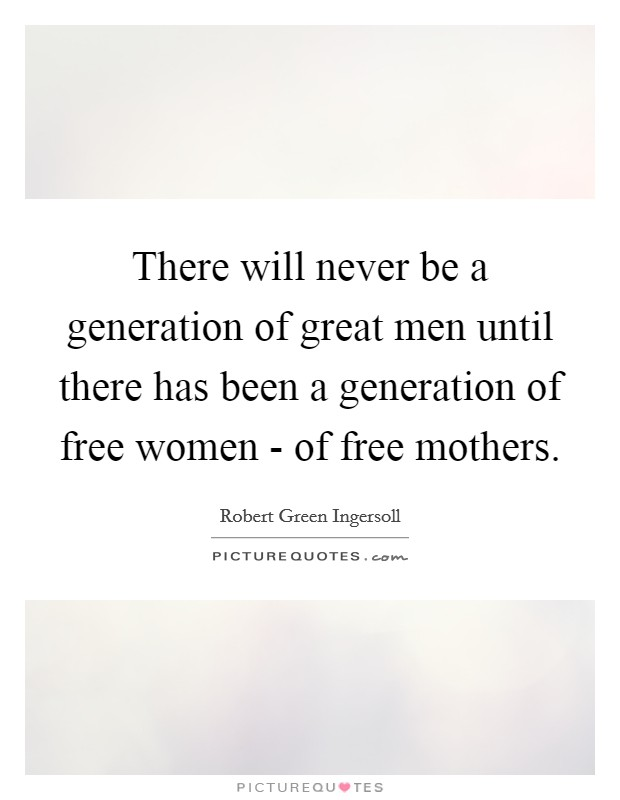 There will never be a generation of great men until there has been a generation of free women - of free mothers Picture Quote #1