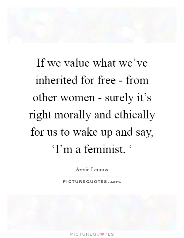 If we value what we've inherited for free - from other women - surely it's right morally and ethically for us to wake up and say, 'I'm a feminist. ' Picture Quote #1