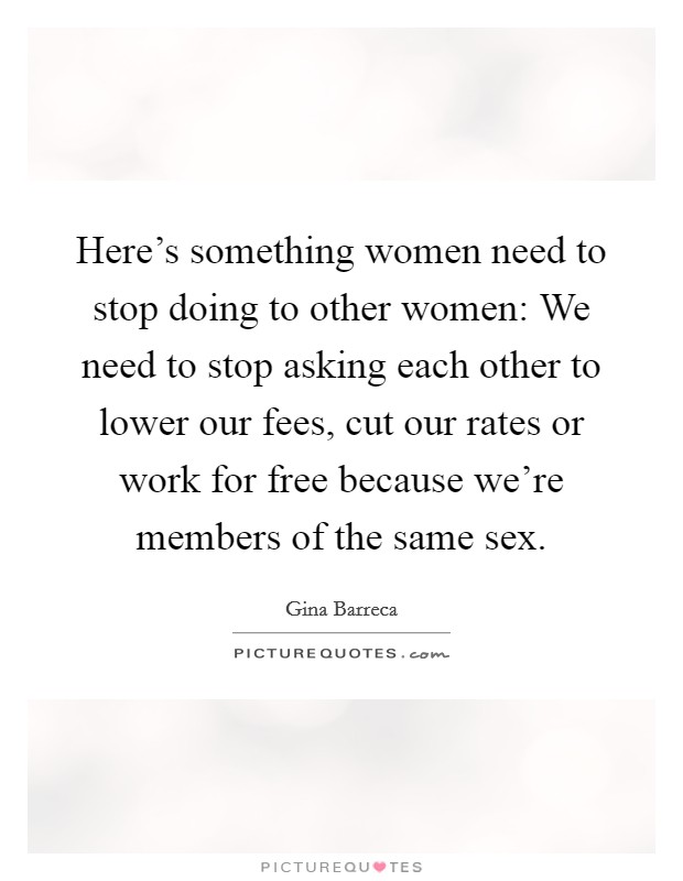 Here's something women need to stop doing to other women: We need to stop asking each other to lower our fees, cut our rates or work for free because we're members of the same sex. Picture Quote #1