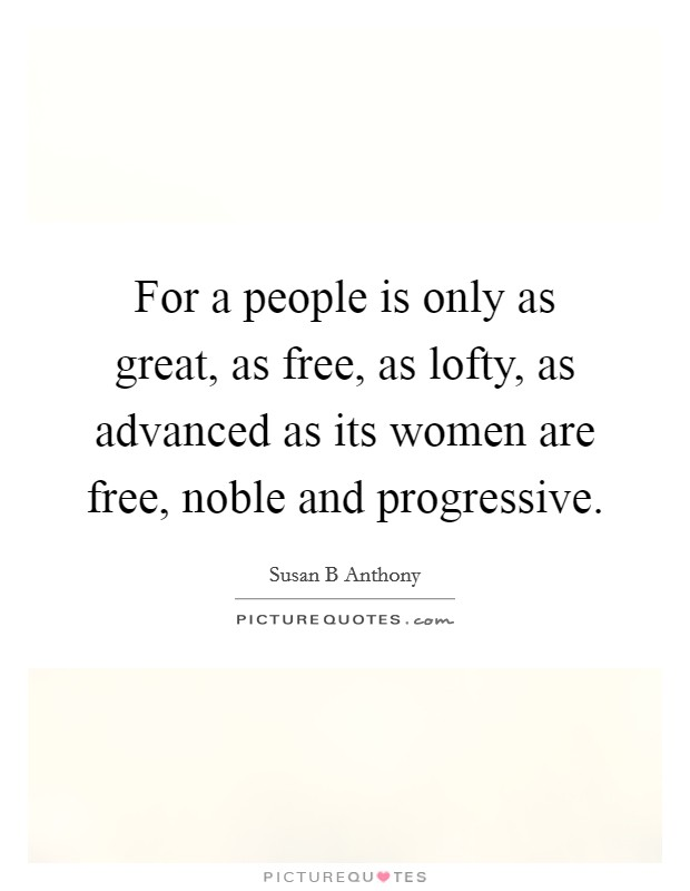 For a people is only as great, as free, as lofty, as advanced as its women are free, noble and progressive Picture Quote #1