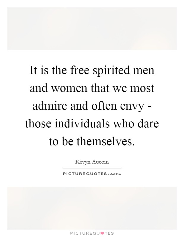 It is the free spirited men and women that we most admire and often envy - those individuals who dare to be themselves. Picture Quote #1
