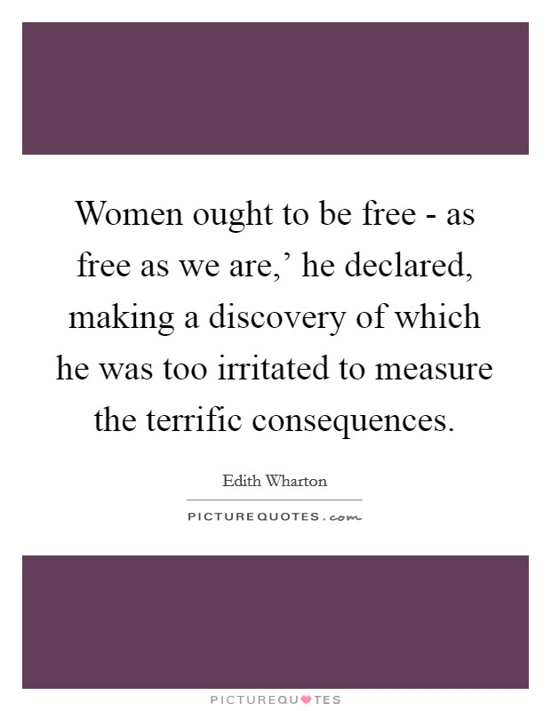 Women ought to be free - as free as we are,' he declared, making a discovery of which he was too irritated to measure the terrific consequences Picture Quote #1