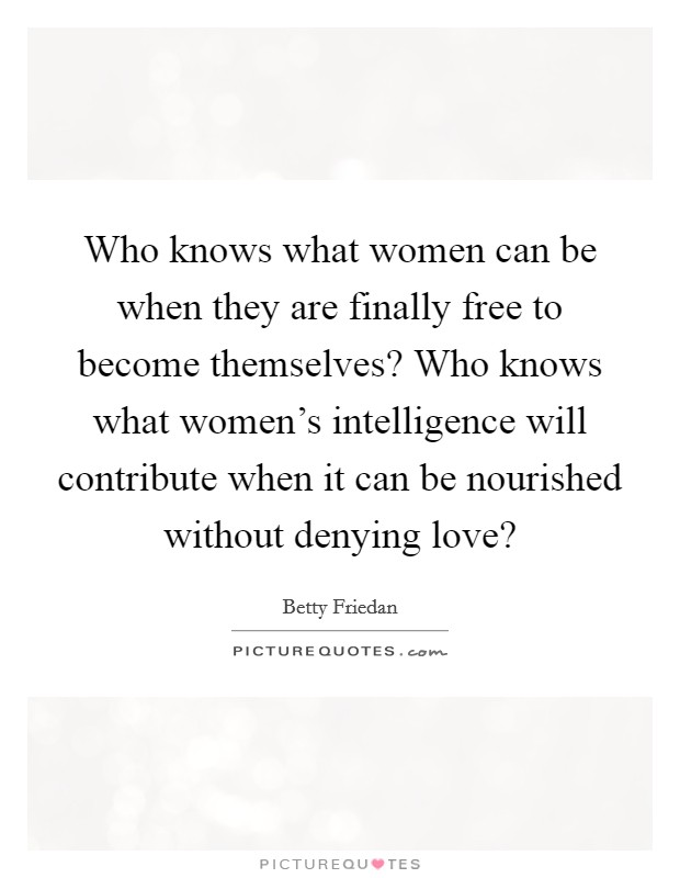Who knows what women can be when they are finally free to become themselves? Who knows what women's intelligence will contribute when it can be nourished without denying love? Picture Quote #1