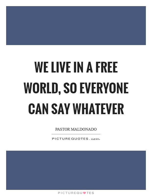 We live in a free world, so everyone can say whatever Picture Quote #1