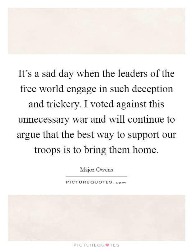 It's a sad day when the leaders of the free world engage in such deception and trickery. I voted against this unnecessary war and will continue to argue that the best way to support our troops is to bring them home Picture Quote #1