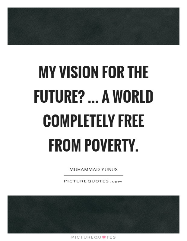 My vision for the future? ... a world completely free from poverty Picture Quote #1