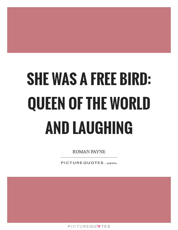 She was a free bird: queen of the world and laughing Picture Quote #1