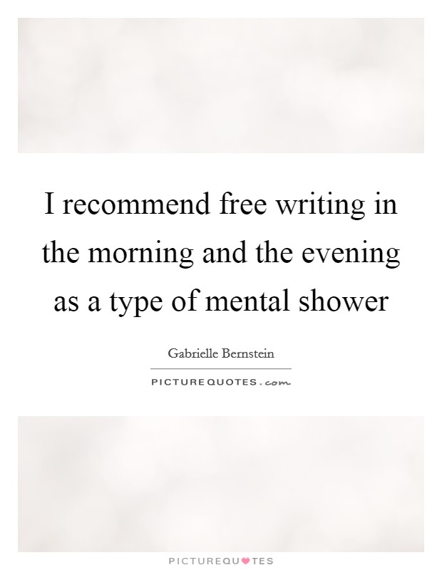 I recommend free writing in the morning and the evening as a type of mental shower Picture Quote #1