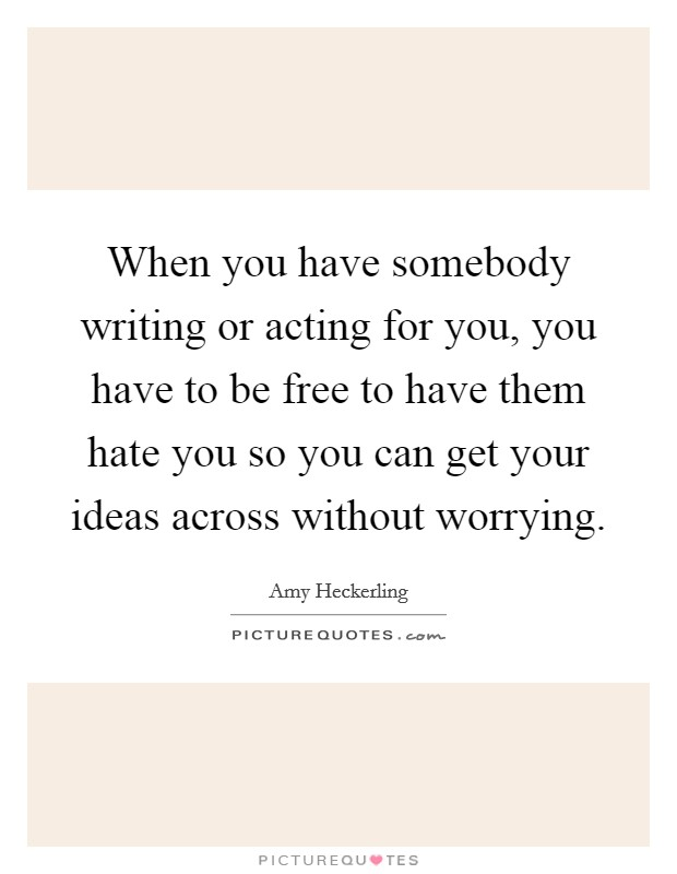 When you have somebody writing or acting for you, you have to be free to have them hate you so you can get your ideas across without worrying. Picture Quote #1