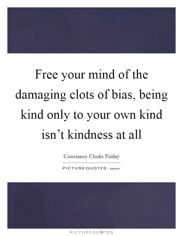Free your mind of the damaging clots of bias, being kind only to your own kind isn't kindness at all Picture Quote #1
