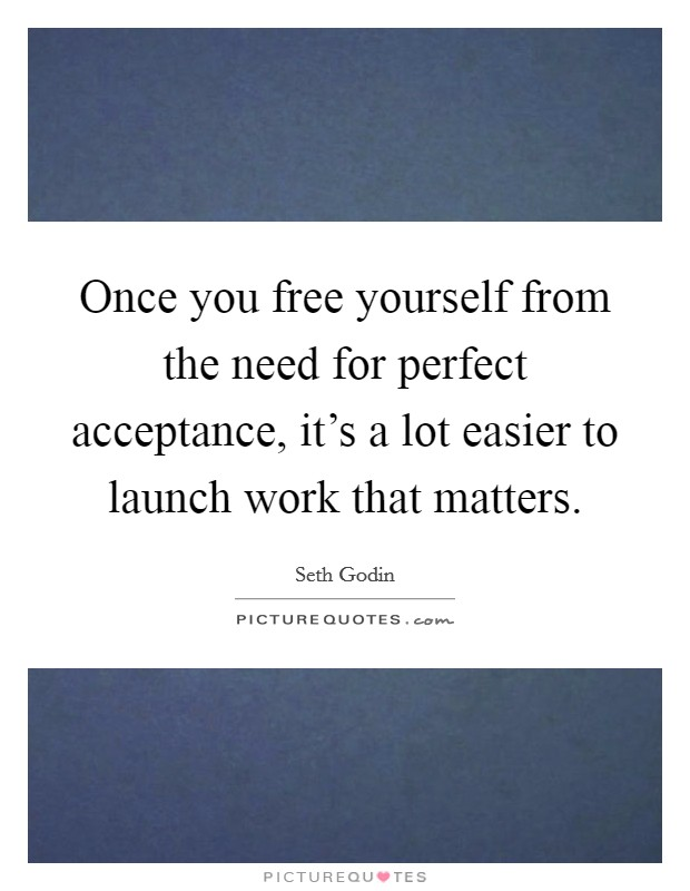 Once you free yourself from the need for perfect acceptance, it's a lot easier to launch work that matters. Picture Quote #1