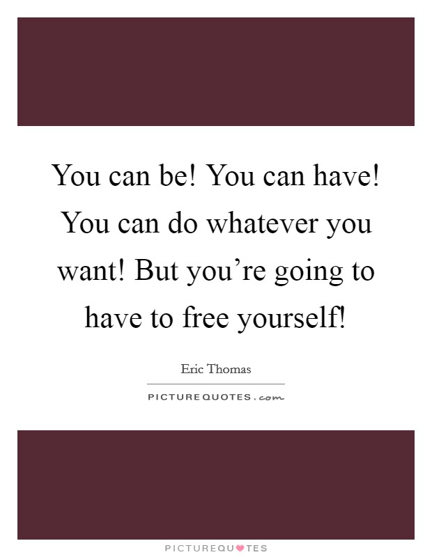 You can be! You can have! You can do whatever you want! But you're going to have to free yourself! Picture Quote #1