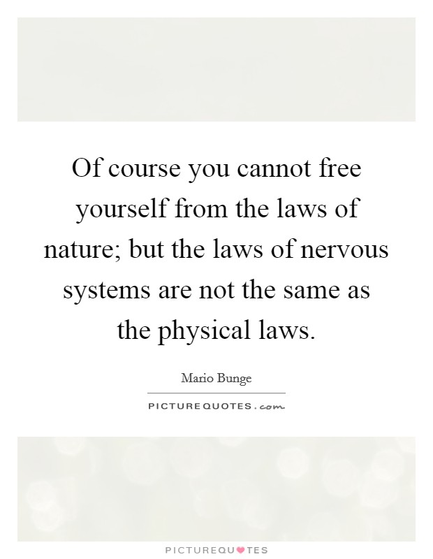 Of course you cannot free yourself from the laws of nature; but the laws of nervous systems are not the same as the physical laws Picture Quote #1