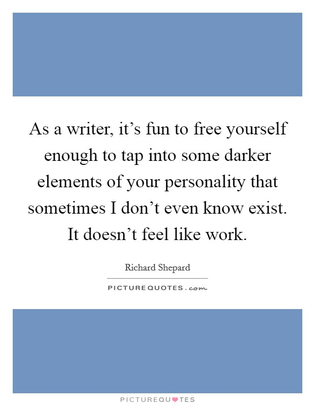 As a writer, it's fun to free yourself enough to tap into some darker elements of your personality that sometimes I don't even know exist. It doesn't feel like work Picture Quote #1