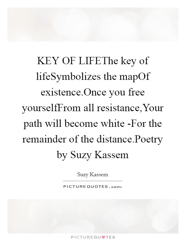 KEY OF LIFEThe key of lifeSymbolizes the mapOf existence.Once you free yourselfFrom all resistance,Your path will become white -For the remainder of the distance.Poetry by Suzy Kassem Picture Quote #1