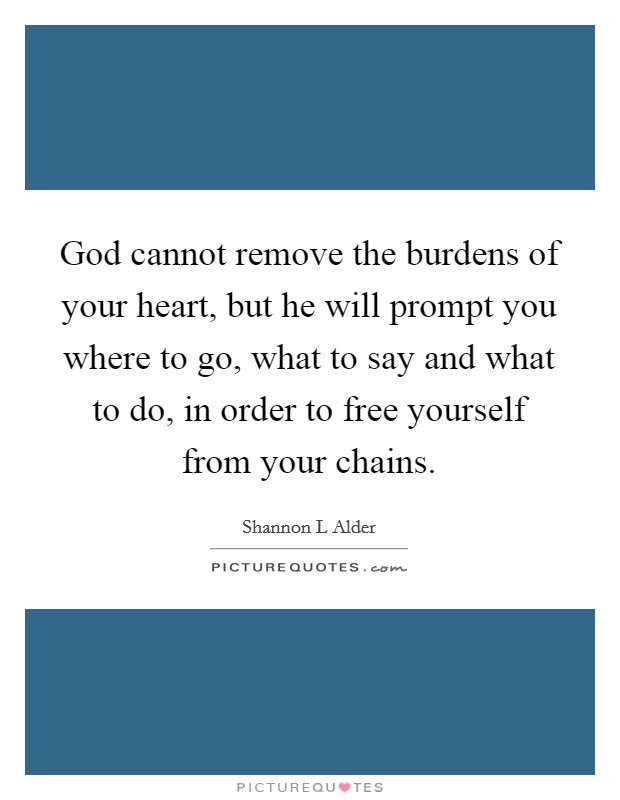 God cannot remove the burdens of your heart, but he will prompt you where to go, what to say and what to do, in order to free yourself from your chains Picture Quote #1