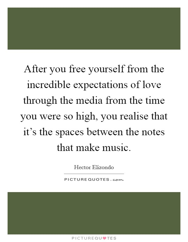 After you free yourself from the incredible expectations of love through the media from the time you were so high, you realise that it's the spaces between the notes that make music Picture Quote #1