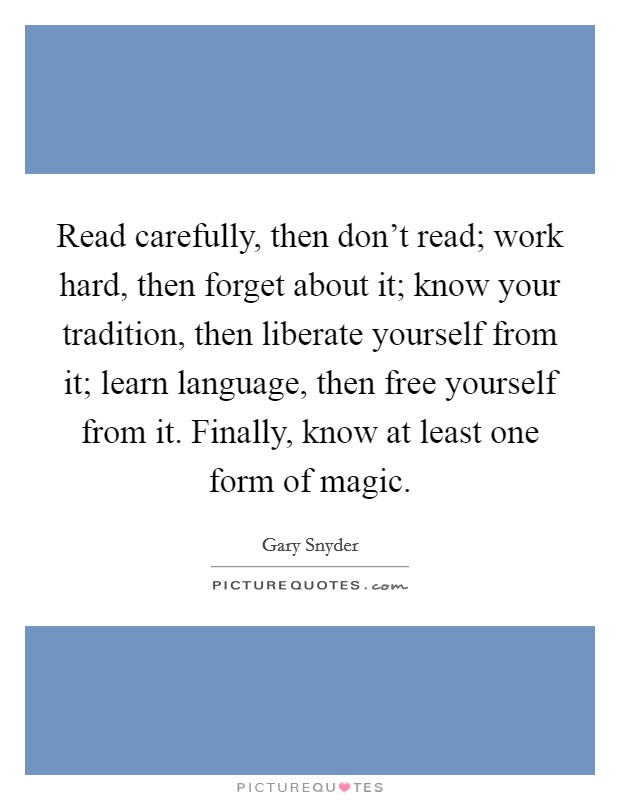 Read carefully, then don't read; work hard, then forget about it; know your tradition, then liberate yourself from it; learn language, then free yourself from it. Finally, know at least one form of magic Picture Quote #1
