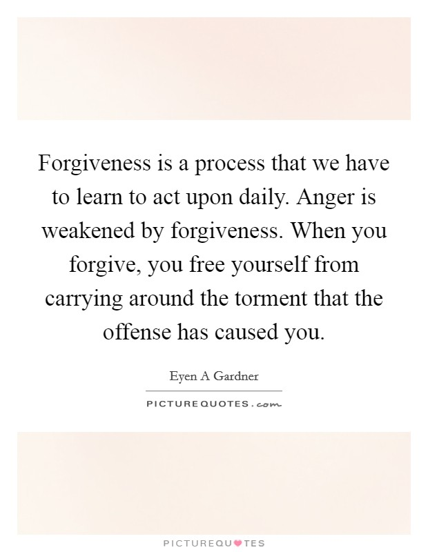 Forgiveness is a process that we have to learn to act upon daily. Anger is weakened by forgiveness. When you forgive, you free yourself from carrying around the torment that the offense has caused you Picture Quote #1