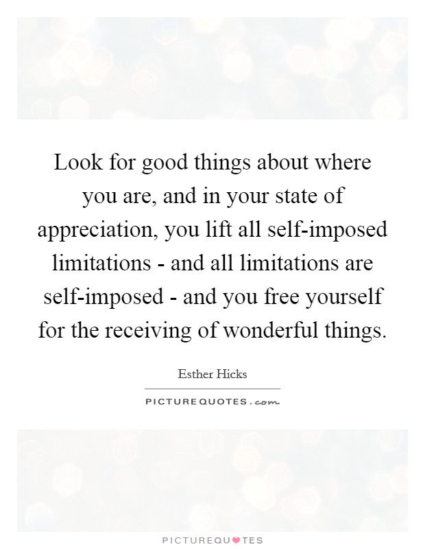 Look for good things about where you are, and in your state of appreciation, you lift all self-imposed limitations - and all limitations are self-imposed - and you free yourself for the receiving of wonderful things Picture Quote #1